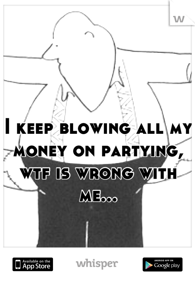 I keep blowing all my money on partying, wtf is wrong with me...