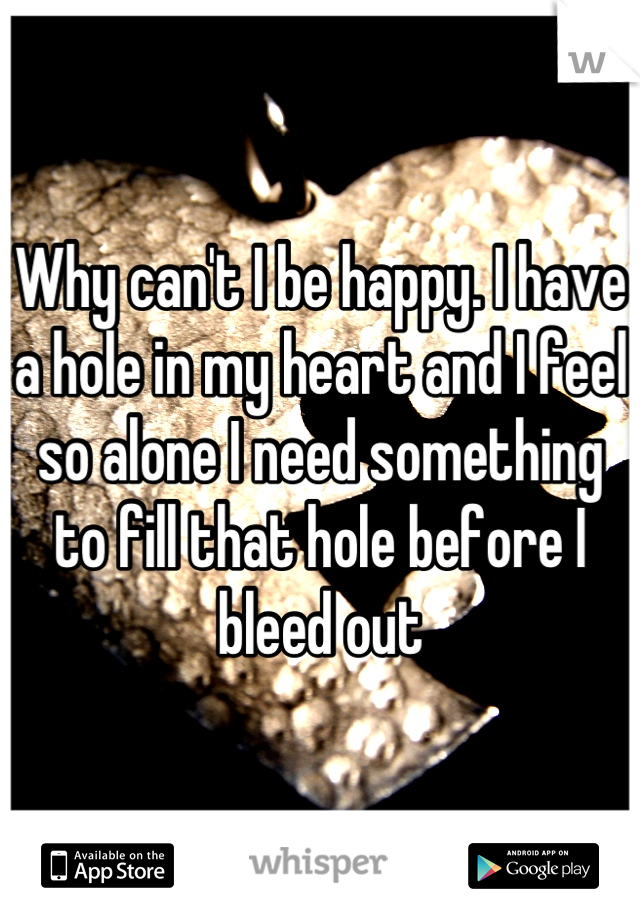 Why can't I be happy. I have a hole in my heart and I feel so alone I need something to fill that hole before I bleed out