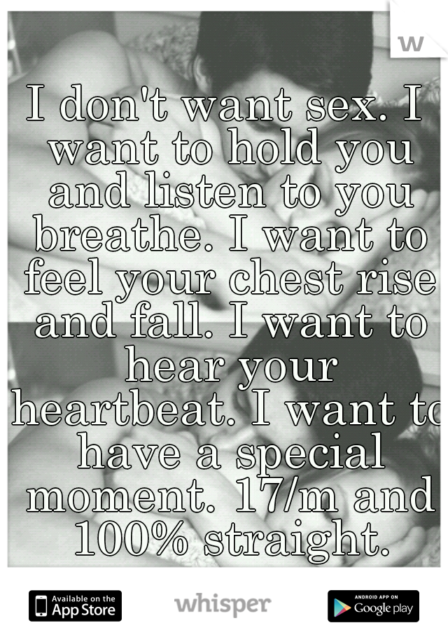 I don't want sex. I want to hold you and listen to you breathe. I want to feel your chest rise and fall. I want to hear your heartbeat. I want to have a special moment. 17/m and 100% straight.