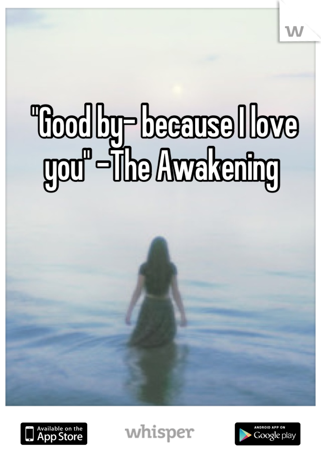 """""""Good by- because I love you"""" -The Awakening"""