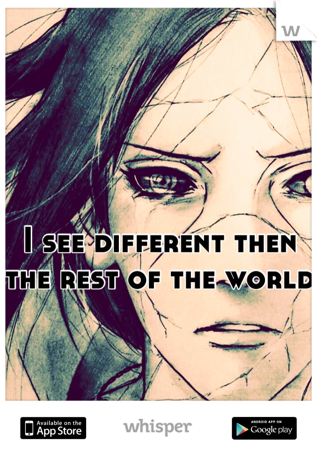I see different then the rest of the world