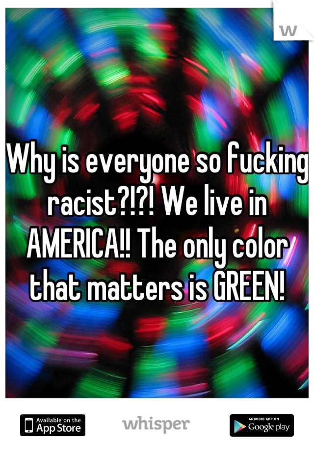 Why is everyone so fucking racist?!?! We live in AMERICA!! The only color that matters is GREEN!