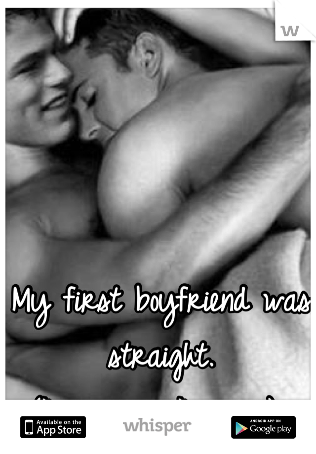 My first boyfriend was straight. (I'm a guy...I'm gay)