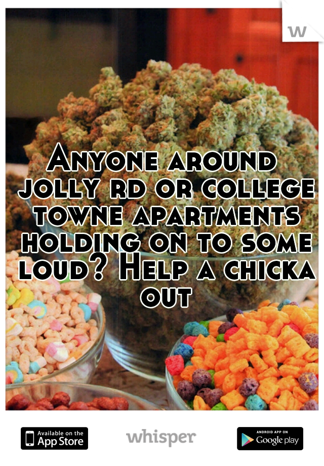 Anyone around jolly rd or college towne apartments holding on to some loud? Help a chicka out