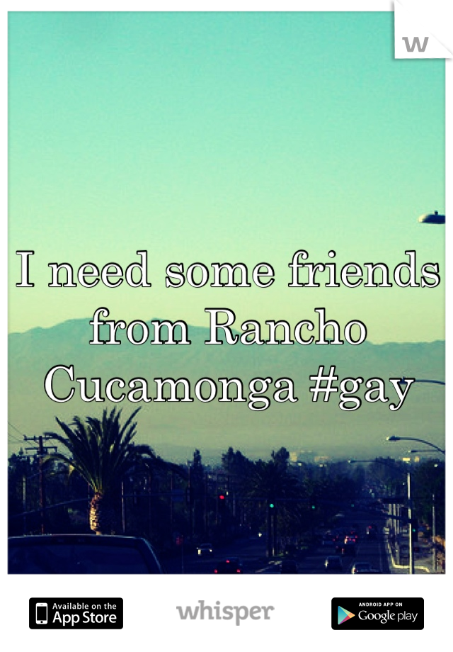 I need some friends from Rancho Cucamonga #gay