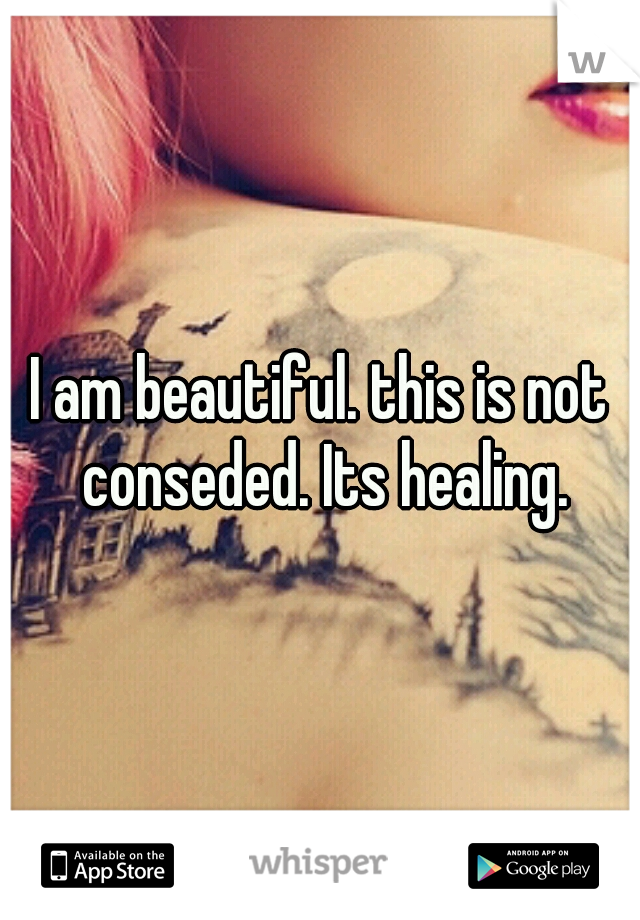I am beautiful. this is not conseded. Its healing.