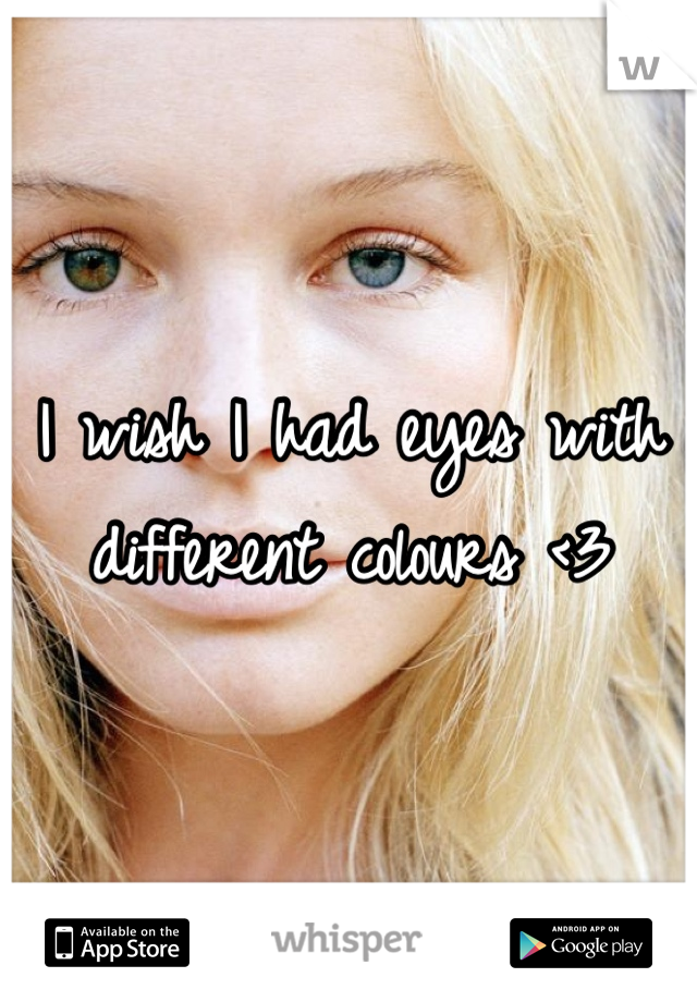 I wish I had eyes with different colours <3