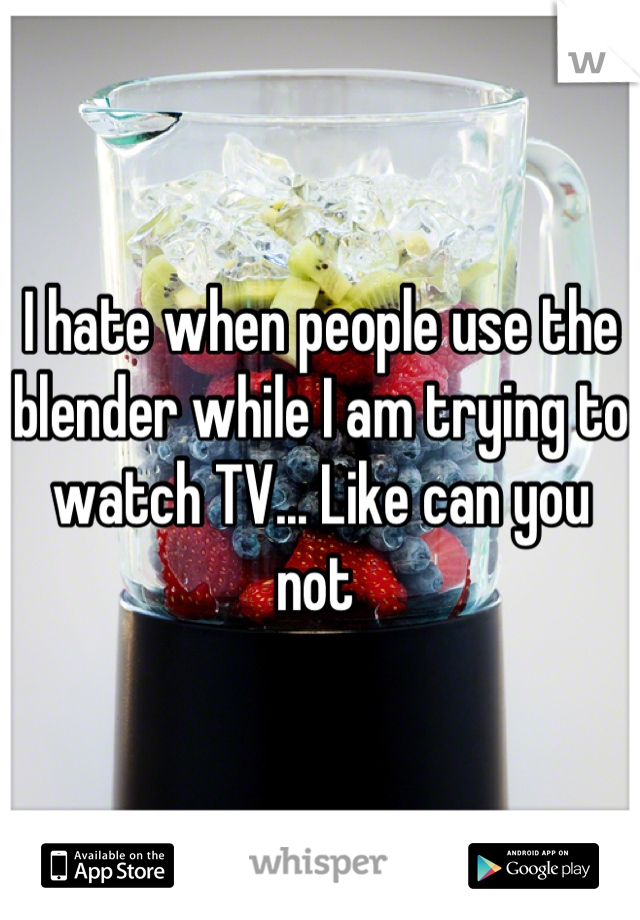 I hate when people use the blender while I am trying to watch TV... Like can you not