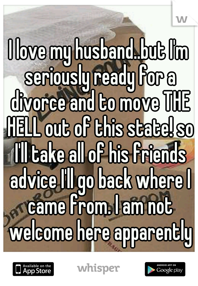 I love my husband..but I'm seriously ready for a divorce and to move THE HELL out of this state! so I'll take all of his friends advice I'll go back where I came from. I am not welcome here apparently
