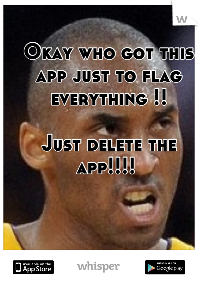 Okay who got this app just to flag everything !!  Just delete the app!!!!