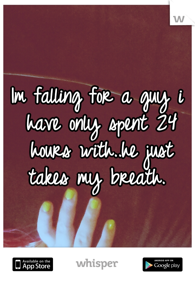 Im falling for a guy i have only spent 24 hours with..he just takes my breath.