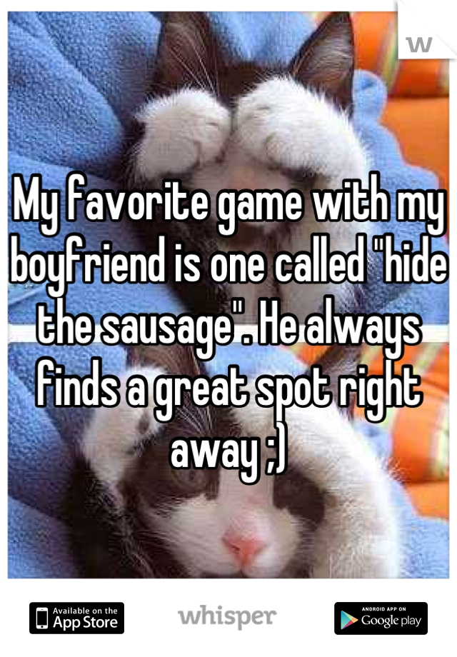 """My favorite game with my boyfriend is one called """"hide the sausage"""". He always finds a great spot right away ;)"""