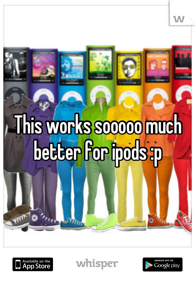 This works sooooo much better for ipods :p