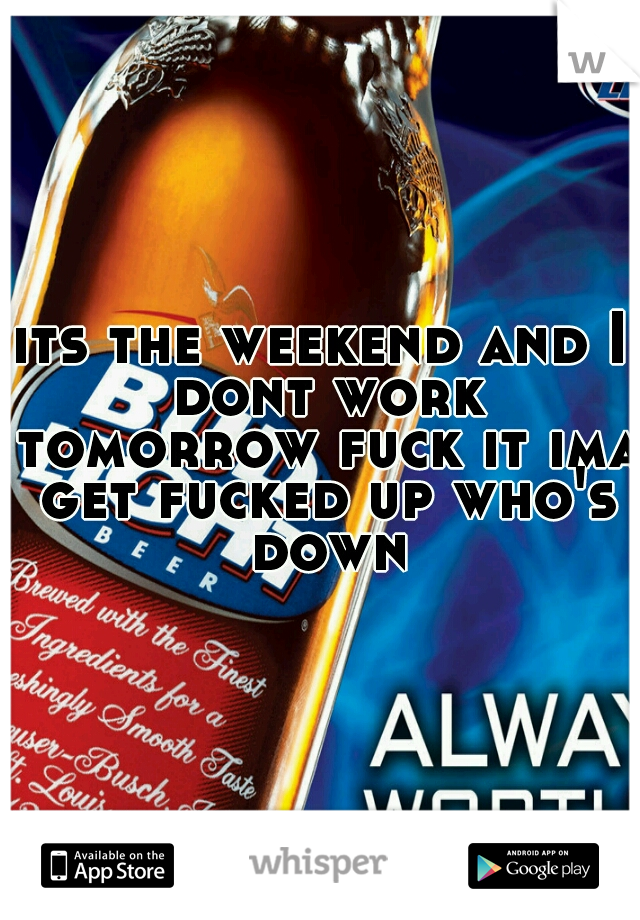 its the weekend and I dont work tomorrow fuck it ima get fucked up who's down