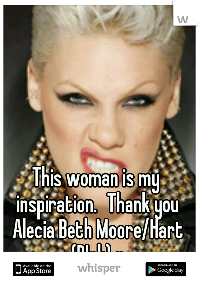 This woman is my inspiration. Thank you Alecia Beth Moore/Hart (P!nk) x