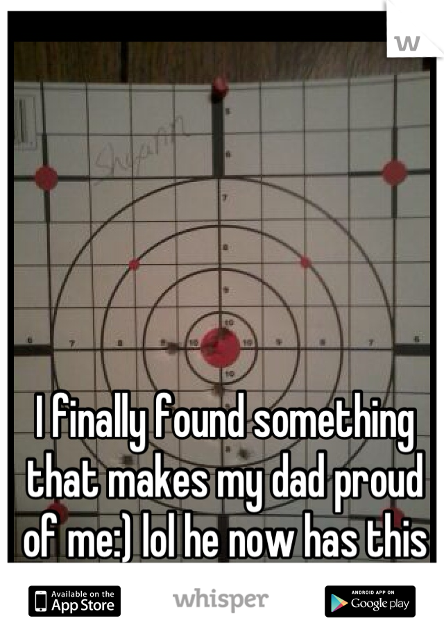 I finally found something that makes my dad proud of me:) lol he now has this on his wall!