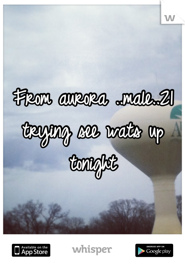 From aurora ..male..21 trying see wats up tonight