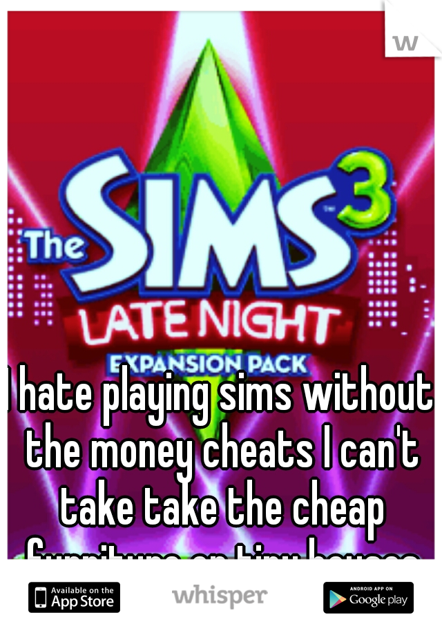 I hate playing sims without the money cheats I can't take take the cheap furniture or tiny houses