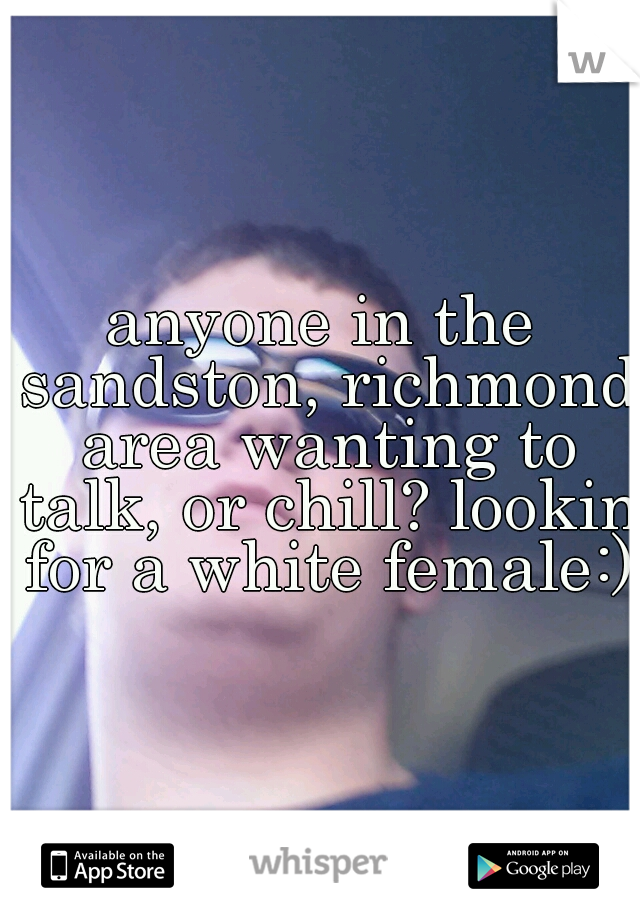 anyone in the sandston, richmond area wanting to talk, or chill? lookin for a white female:)