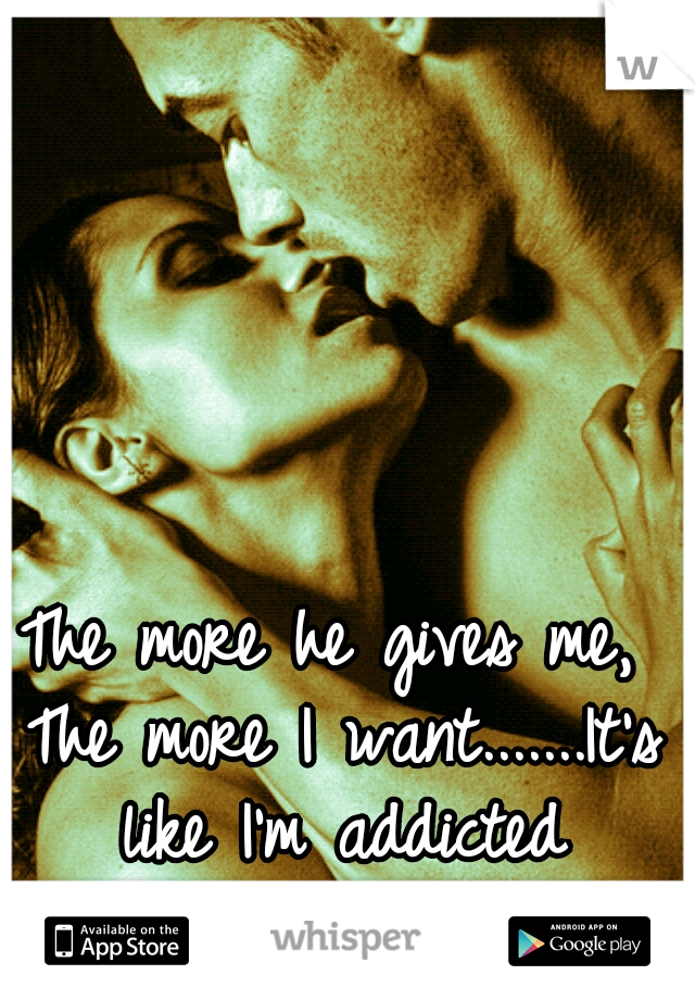 The more he gives me, The more I want.......It's like I'm addicted