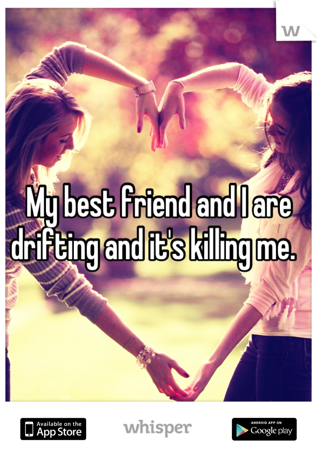 My best friend and I are drifting and it's killing me.