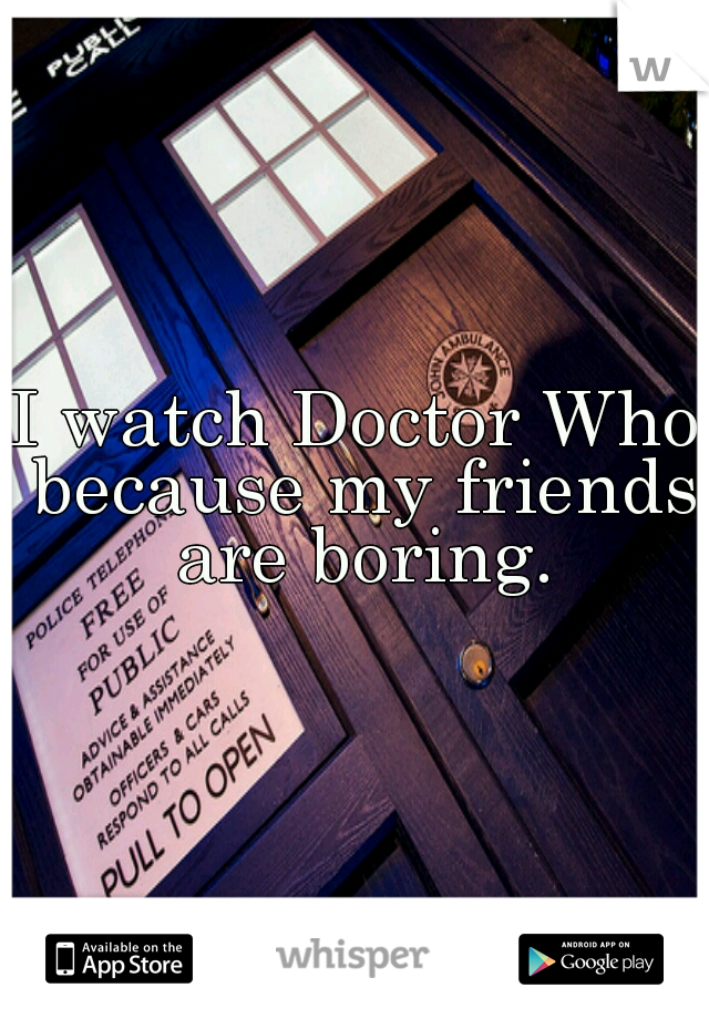 I watch Doctor Who because my friends are boring.