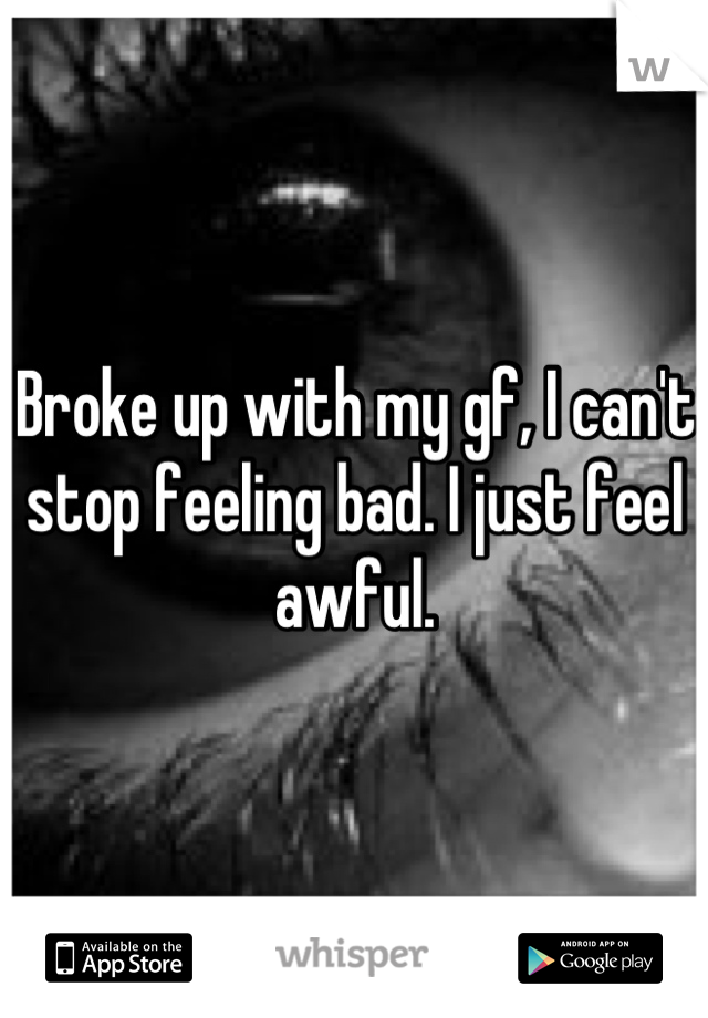 Broke up with my gf, I can't stop feeling bad. I just feel awful.