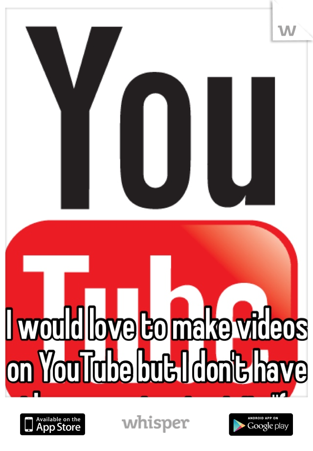 """I would love to make videos on YouTube but I don't have the money to start it :""""("""