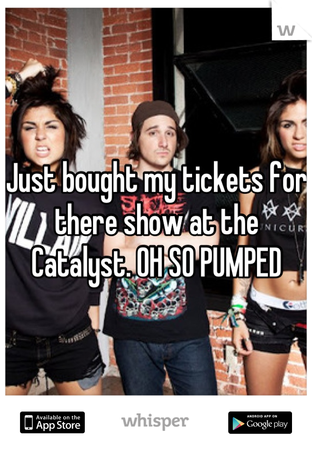 Just bought my tickets for there show at the Catalyst. OH SO PUMPED