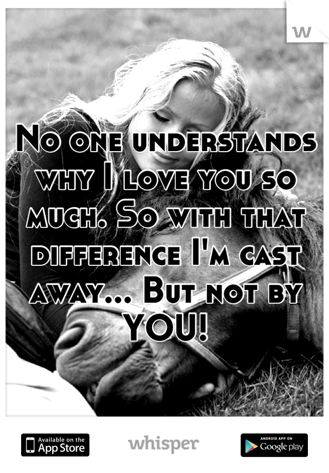 No one understands why I love you so much. So with that difference I'm cast away... But not by YOU!