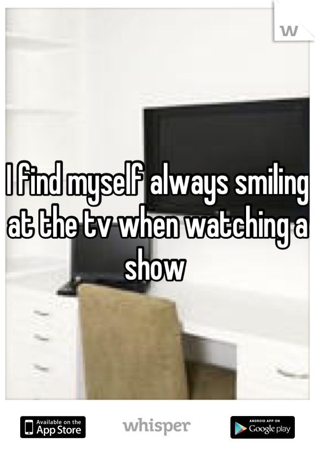 I find myself always smiling at the tv when watching a show