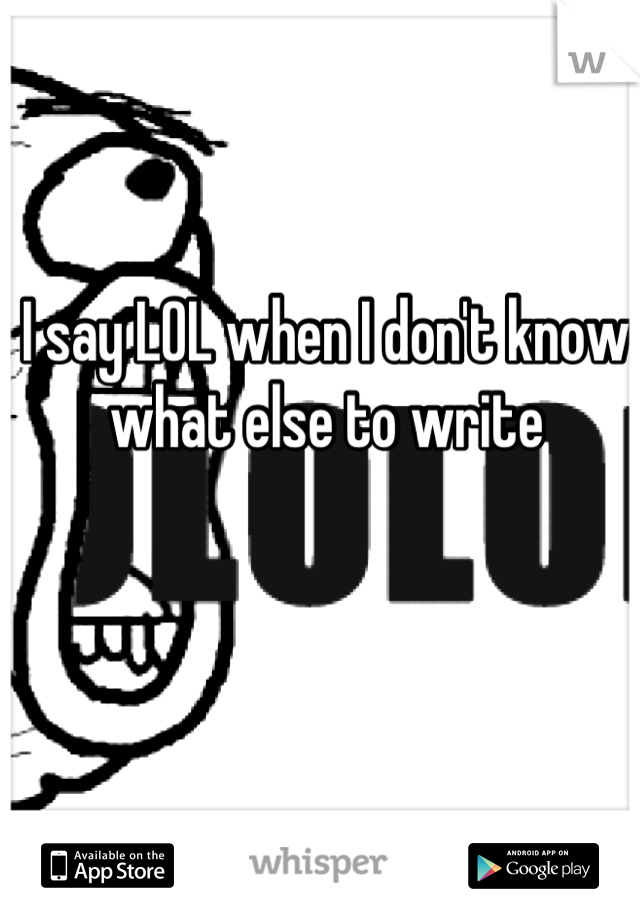 I say LOL when I don't know what else to write
