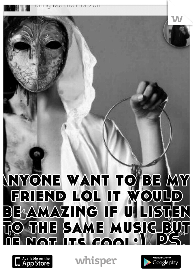 anyone want to be my friend lol it would be amazing if u listen to the same music but if not its cool:) PS. I'm s girl..