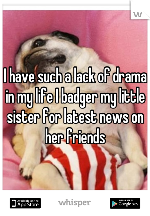 I have such a lack of drama in my life I badger my little sister for latest news on her friends