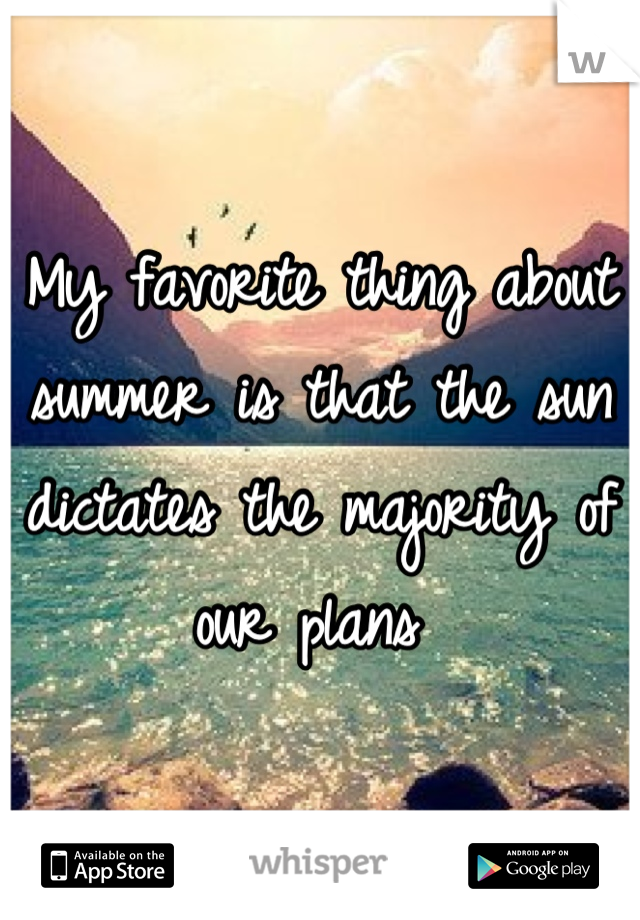 My favorite thing about summer is that the sun dictates the majority of our plans