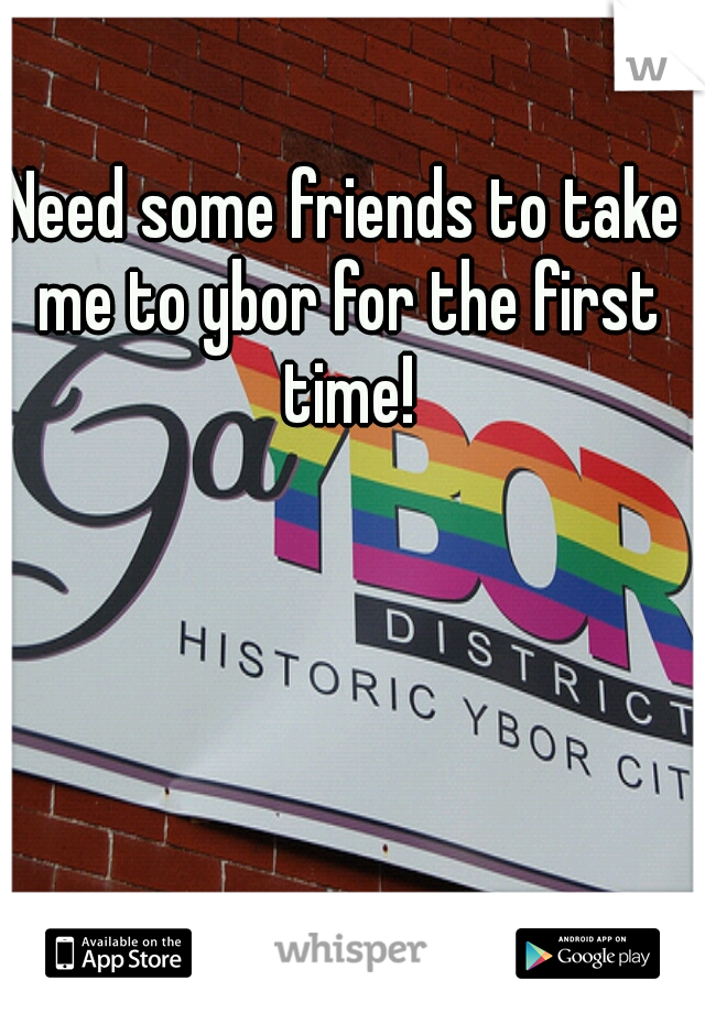 Need some friends to take me to ybor for the first time!