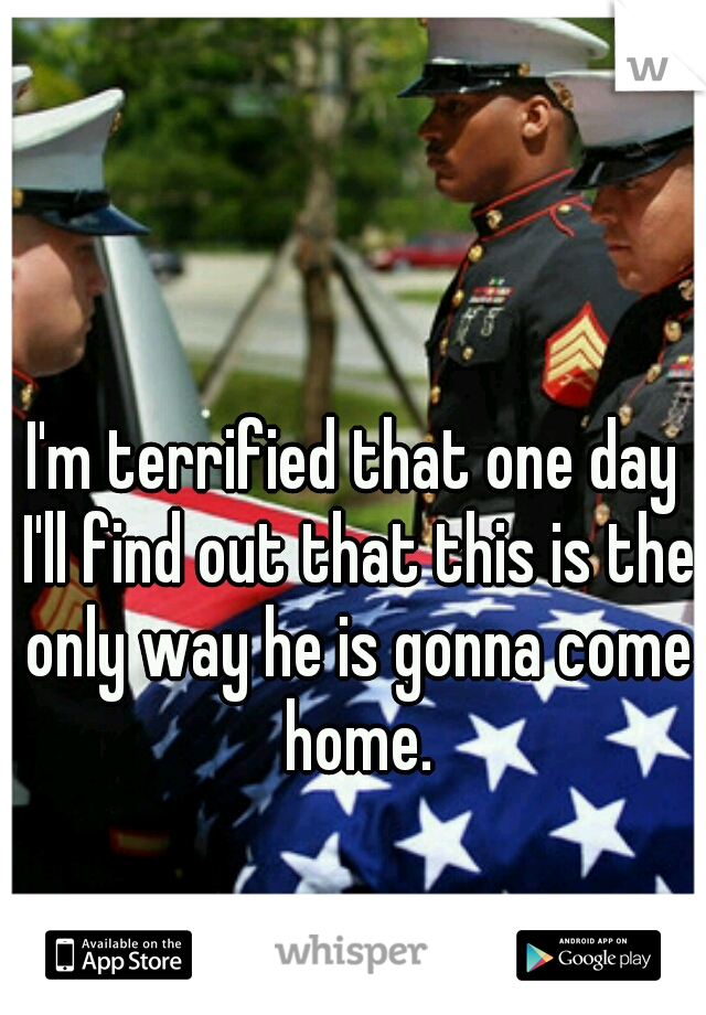I'm terrified that one day I'll find out that this is the only way he is gonna come home.