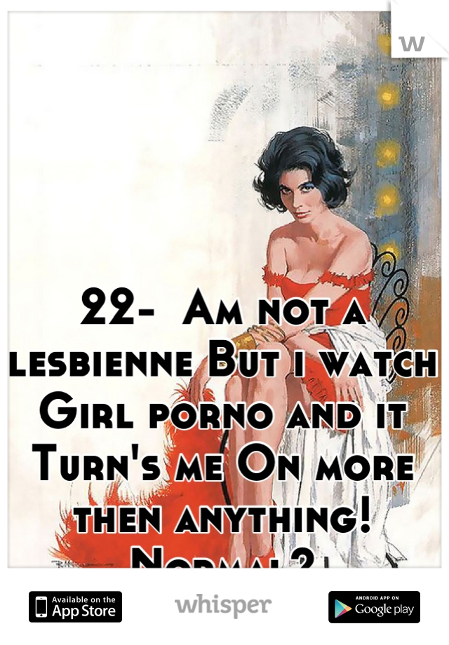 22-  Am not a lesbienne But i watch Girl porno and it Turn's me On more then anything! Normal?