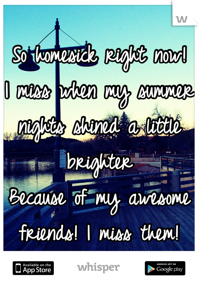 So homesick right now! I miss when my summer  nights shined a little brighter Because of my awesome friends! I miss them!