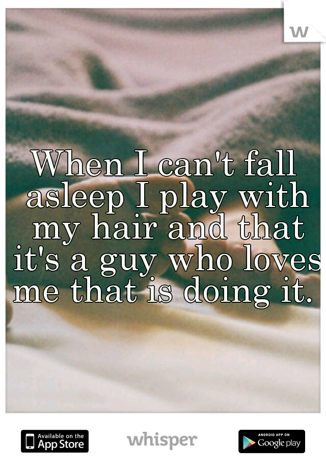 When I can't fall asleep I play with my hair and that it's a guy who loves me that is doing it.
