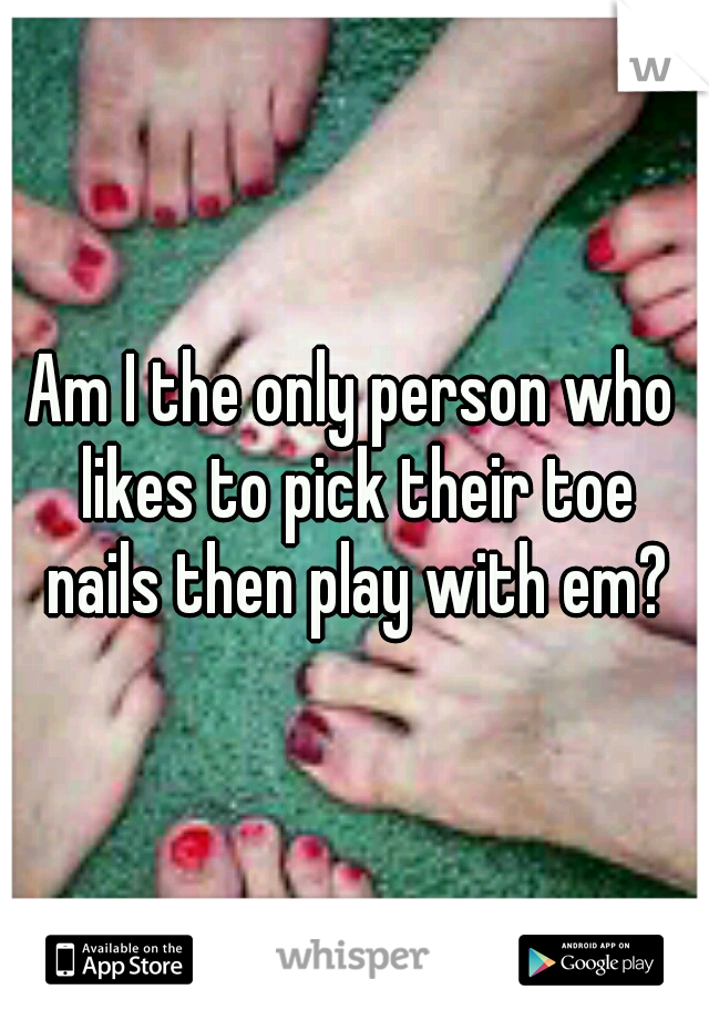 Am I the only person who likes to pick their toe nails then play with em?