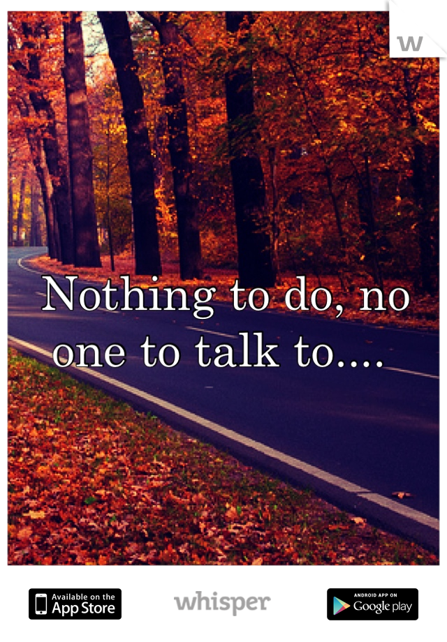Nothing to do, no one to talk to....