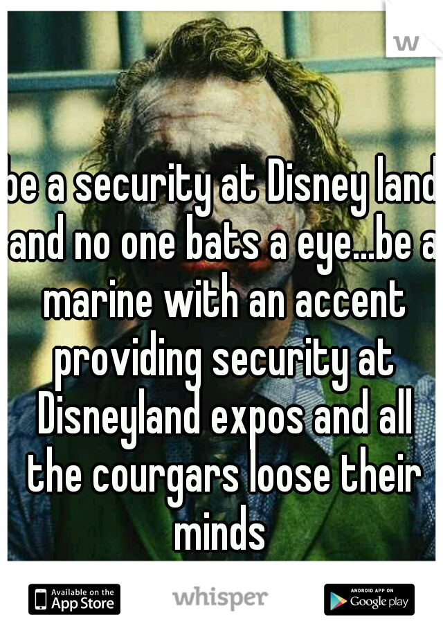 be a security at Disney land and no one bats a eye...be a marine with an accent providing security at Disneyland expos and all the courgars loose their minds