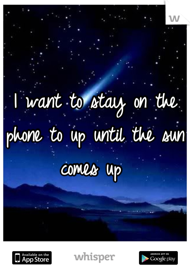 I want to stay on the phone to up until the sun comes up