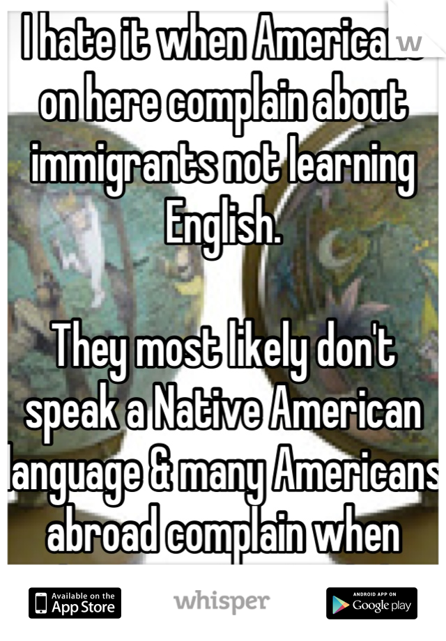 I hate it when Americans on here complain about immigrants not learning English.  They most likely don't speak a Native American language & many Americans abroad complain when things aren't in English.