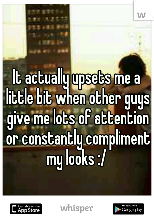 It actually upsets me a little bit when other guys give me lots of attention or constantly compliment my looks :/