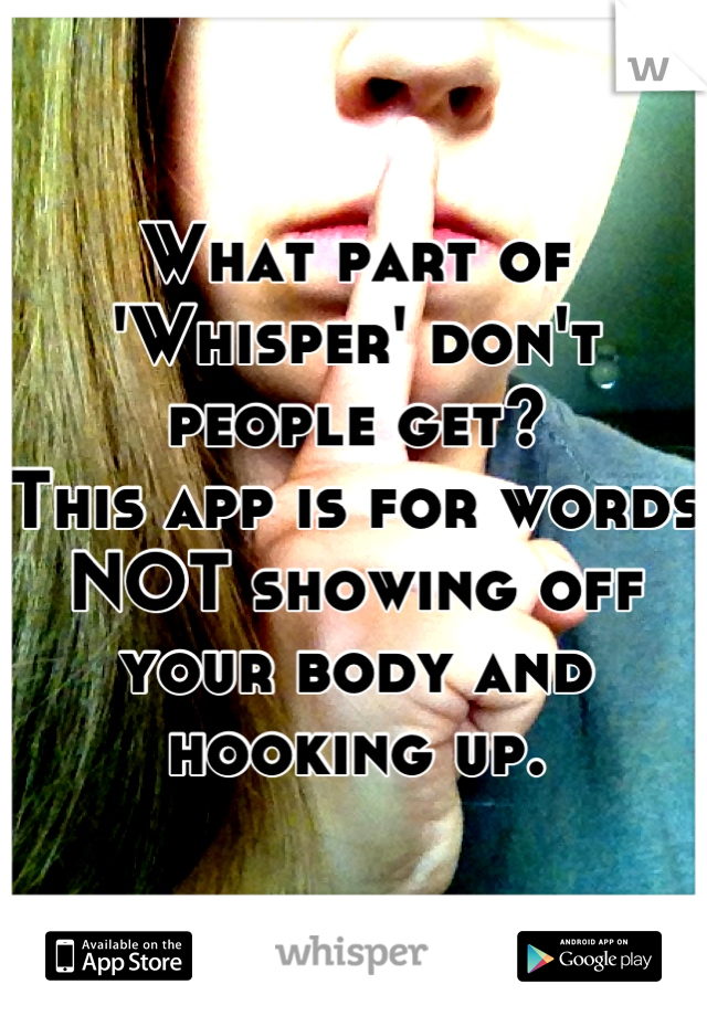 What part of 'Whisper' don't people get? This app is for words NOT showing off your body and hooking up.