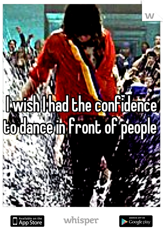 I wish I had the confidence to dance in front of people