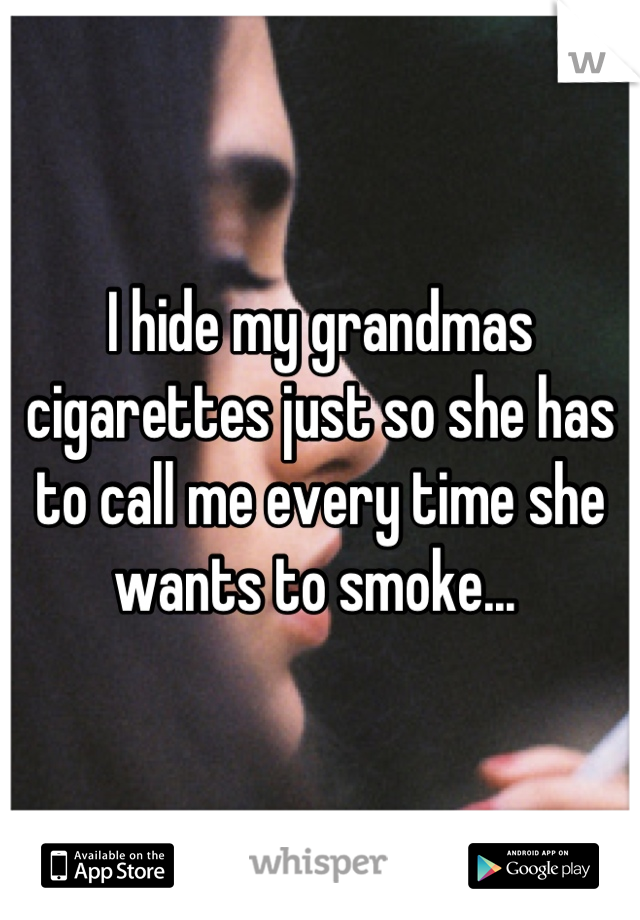 I hide my grandmas cigarettes just so she has to call me every time she wants to smoke...
