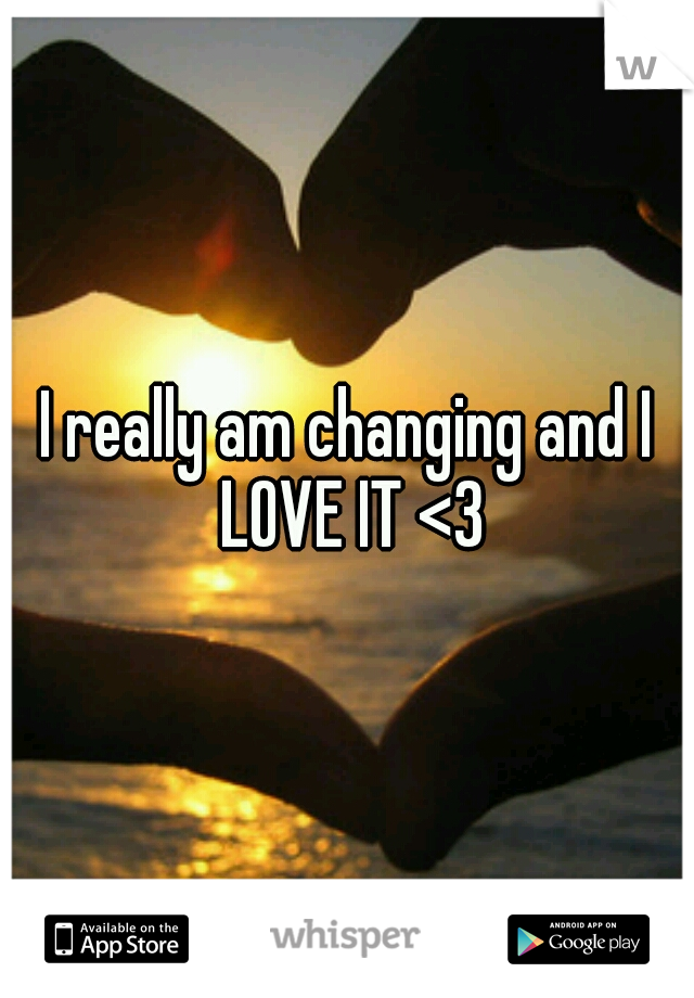 I really am changing and I LOVE IT <3